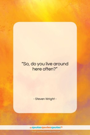"""Steven Wright quote: """"So, do you live around here often?…""""- at QuotesQuotesQuotes.com"""