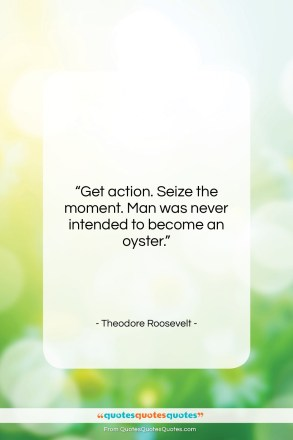 "Theodore Roosevelt quote: ""Get action. Seize the moment. Man was…""- at QuotesQuotesQuotes.com"