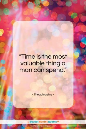 """Theophrastus quote: """"Time is the most valuable thing…""""- at QuotesQuotesQuotes.com"""