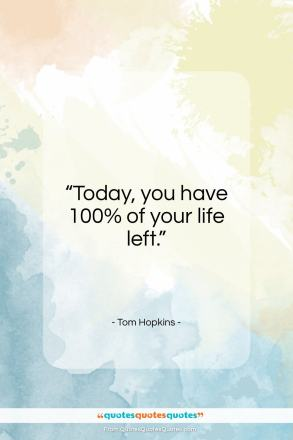 "Tom Hopkins quote: ""Today, you have 100% of your life left.""- at QuotesQuotesQuotes.com"