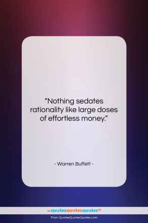 """Warren Buffett quote: """"Nothing sedates rationality like large doses of…""""- at QuotesQuotesQuotes.com"""