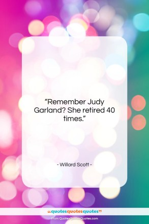 "Willard Scott quote: ""Remember Judy Garland? She retired 40 times.""- at QuotesQuotesQuotes.com"