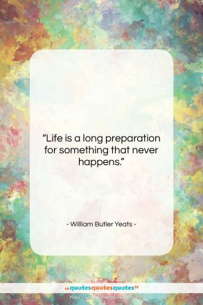 """William Butler Yeats quote: """"Life is a long preparation for something…""""- at QuotesQuotesQuotes.com"""