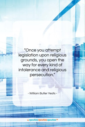 """William Butler Yeats quote: """"Once you attempt legislation upon religious grounds,…""""- at QuotesQuotesQuotes.com"""