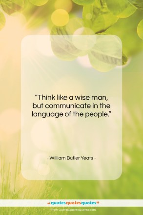 """William Butler Yeats quote: """"Think like a wise man, but communicate…""""- at QuotesQuotesQuotes.com"""