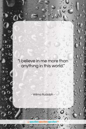 """Wilma Rudolph quote: """"I believe in me more than anything…""""- at QuotesQuotesQuotes.com"""