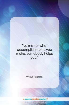 """Wilma Rudolph quote: """"No matter what accomplishments you make, somebody…""""- at QuotesQuotesQuotes.com"""