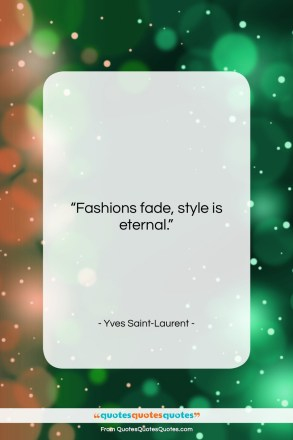 """Yves Saint-Laurent quote: """"Fashions fade, style is eternal….""""- at QuotesQuotesQuotes.com"""