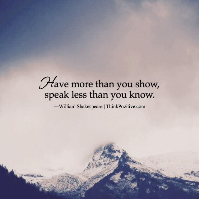 Inspirational Positive Quotes Have More Than You Show Speak Less Than You Know William Shakespeare Thinkpoz Quotesviral Net Your Number One Source For Daily Quotes