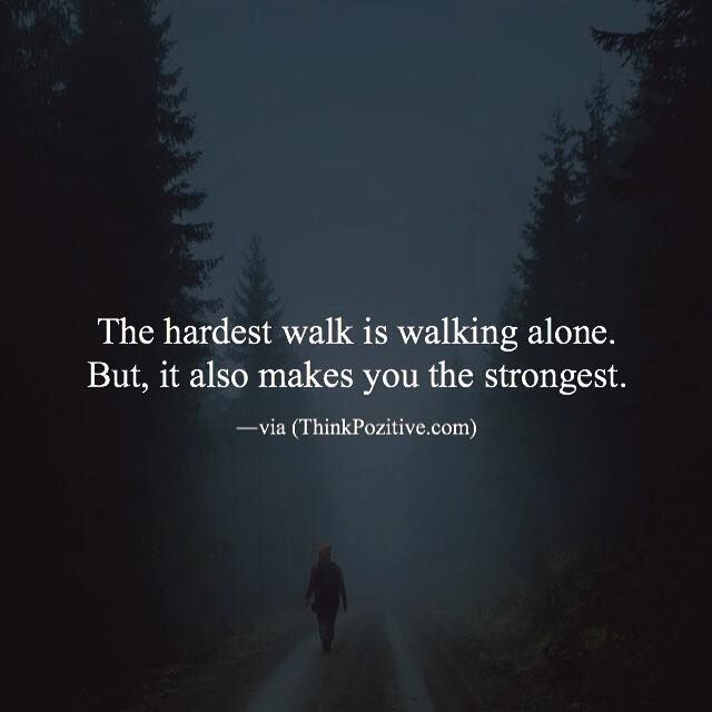 Inspirational Positive Quotes The Hardest Walk Is Walking Alone But It Also Makes You The Strongest Quotesviral Net Your Number One Source For Daily Quotes