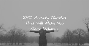 240 Anxiety Quotes That Will Make You More Relaxed