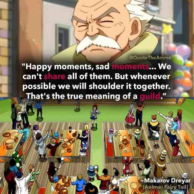 makarov-dreyar-quotes-Happy moments, sad moments... We can't share all of them. But whenever possible we will shoulder it together. That's the true meaning of a guild. An individual's happiness is everyone's happiness. An individual's wrath is everyone's wrath. And an individual's tears are everyone's tears-fairy-tail-quotes