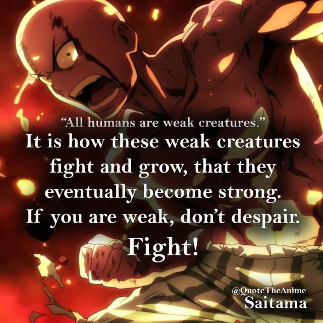 one-punch-man-quotes-All humans are weak creatures. It is how these weak creatures fight and grow, that they eventually become strong. If you are weakdont-saitama-quote