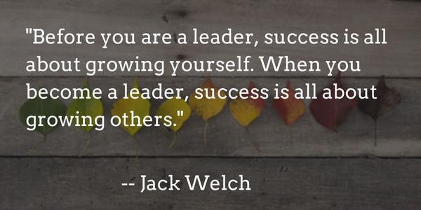 """Image result for """"Before you are a leader, success is all about growing yourself. When you become a leader, success is all about growing others."""" —Jack Welch"""