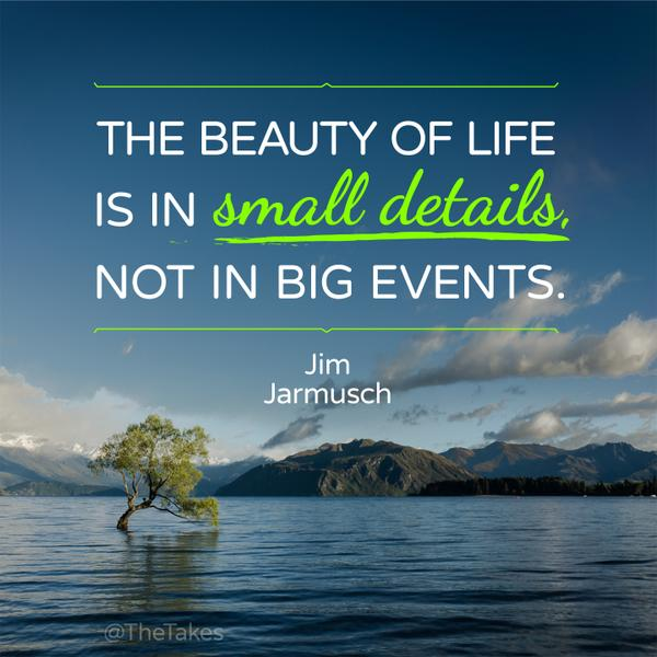 The beauty of life is in small deta - Jim Jarmusch beauty ...