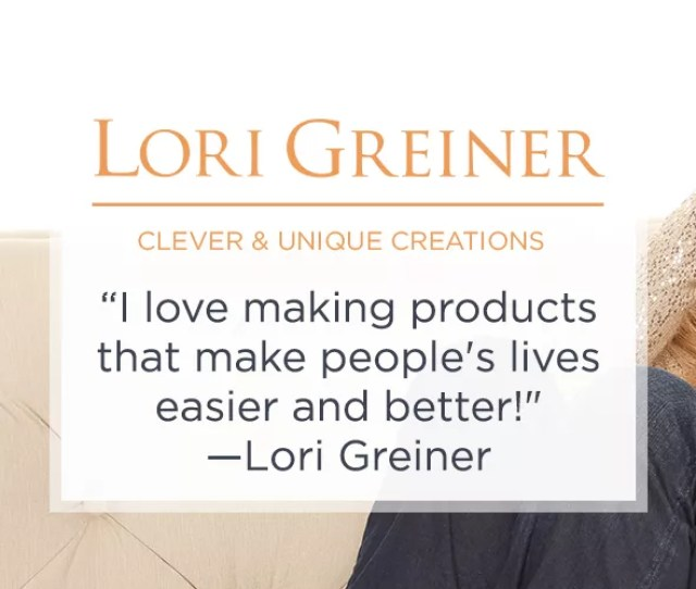 Lori Greiner Clever Unique Creations I Love Making Products That Make Peoples Lives Easier