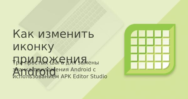 Как изменить иконку приложения Android – Блог – APK Editor ...