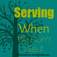 Serving Even When We Don't Like It