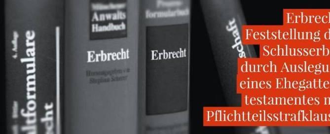 Erbrecht: Ehegattentestament Erbeinsetzung Pflichtteilsstrafklausel - Feststellung der Schlusserben durch Auslegung eines Ehegattentestamentes mit Pflichtteilsstrafklausel   Anwalt Erbrecht Köln