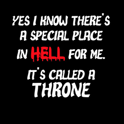 yes i know ther's a place in hell for me it's called a throne funny design