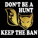 don't be a hunt keep the ban anti fox hunting