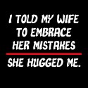 I Told My Wife To Embrace Her Mistakes, She Hugged Me funny shirt