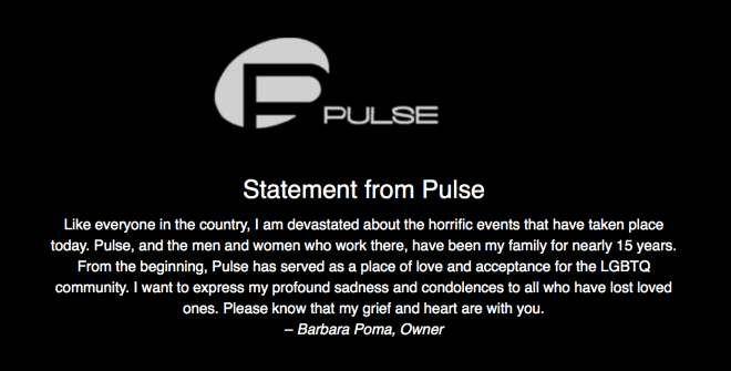 Statement from Pulse - Like everyone in the country, I am devastated about the horrific events that have taken place today. Pulse, and the men and women who work there, have been my family for nearly 15 years. From the beginning, Pulse has served as a place of love and acceptance for the LGBTQ community. I want to express my profound sadness and condolences to all who have lost loved ones. Please know that my grief and heart are with you. – Barbara Poma, Owner