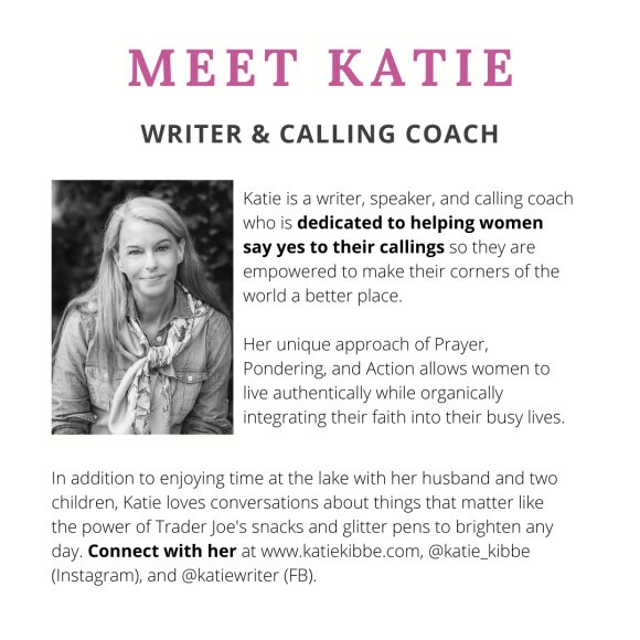 Meet Katie. Katie is a writer, speaker, and calling coach who is dedicated to helping women say yes to their callings so they are empowered to make their corners of the world a better place.   Her unique approach of Prayer, Pondering, and Action allows women to live authentically while organically integrating their faith into their busy lives. In addition to enjoying time at the lake with her husband and two children, Katie loves conversations about things that matter like the power of Trader Joe's snacks and glitter pens to brighten any day. Connect with her at www.katiekibbe.com, @katie_kibbe (Instagram), and @katiewriter (FB).