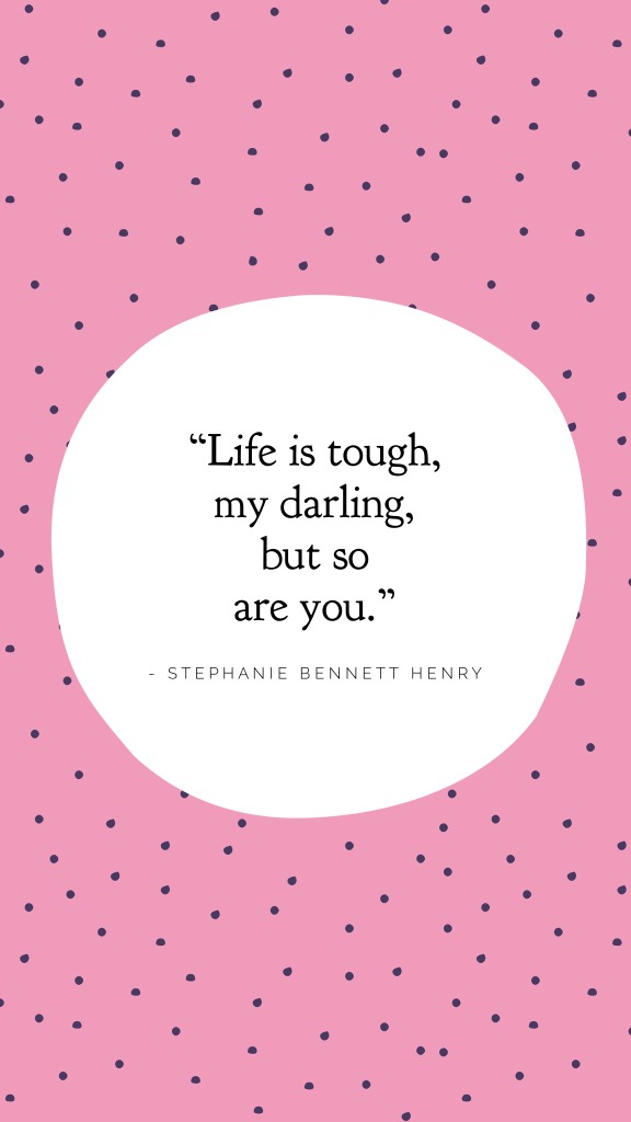 """""""Life is tough, my darling, but so are you."""" - Stephanie Bennett Henry"""