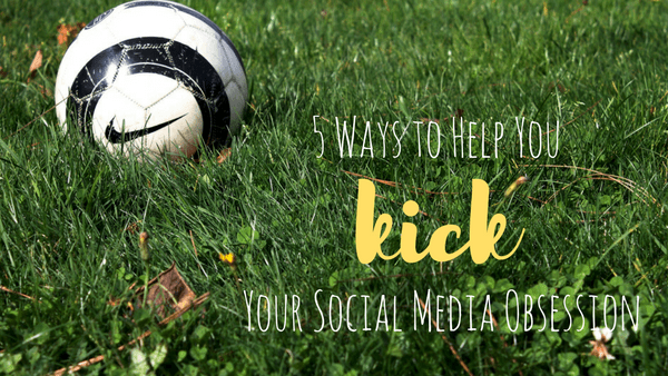 5 Ways to Help You to Kick Your Social Media Obsession