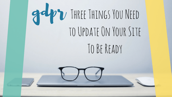 GDPR: Three Things You Need to Update On Your Site To Be Ready