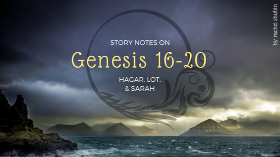 Story Notes on Genesis 16-20: Hagar, Lot, & Sarah | RachelShubin.com