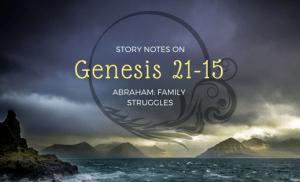 Story Notes on Genesis 21-25 – Abraham: Family Struggles