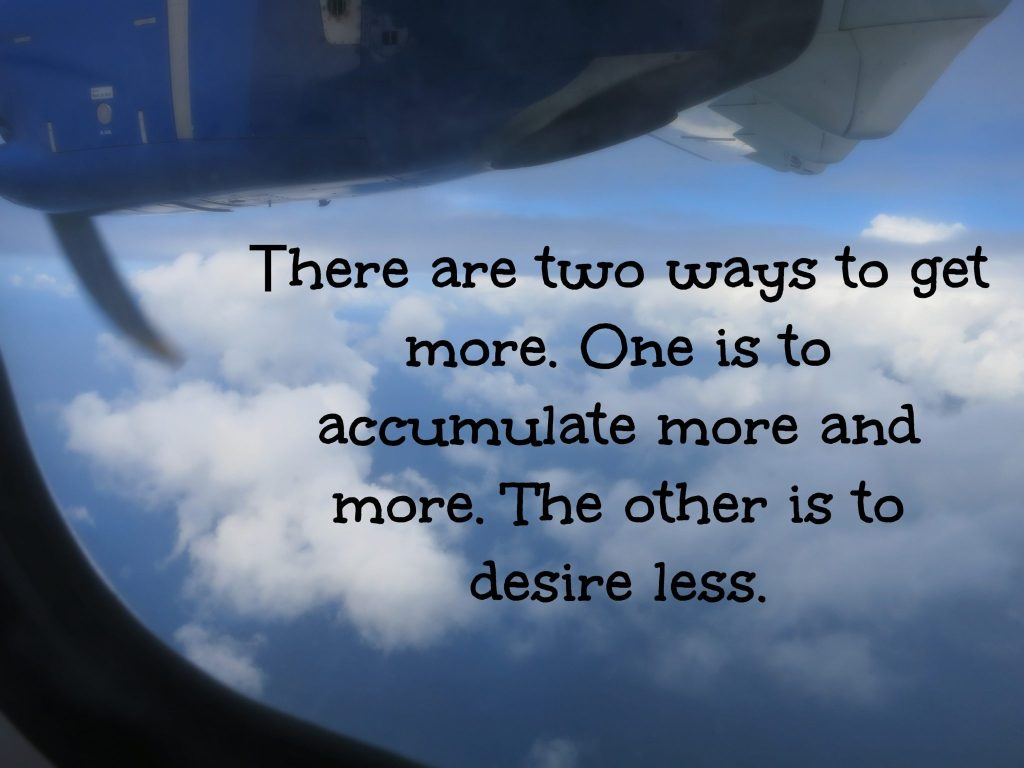 There are two mays to get more. One is to accumulate more and more. The other is to desire less.