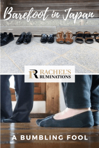 Pinnable image Text: Barefoot in Japan: A bumbling fool + the Rachel's Ruminations logo.  Images: above is a photo of a neat line of shoes against a wall. Below is a close-up of a person's feet in socks with another person in the background, also in socks.