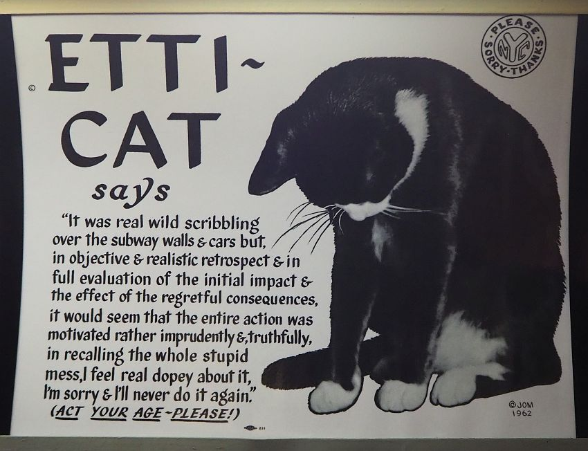 """The ad is about half filled with a drawing of a cat: mostly black with white on its face and paws. It looks down at the ground. The other half of the ad says: """"Etti-Cat says 'It was real wild scribbling over the subway walls & cars but, in objective & realistic retrospect & in full evaluation of the initial impact & the effect of the regretful consequences, it would seem that the entire action was motivated rather imprudently &,, truthfully, in recalling the whole stupid mess, I feel real dopey about it, I'm sorry & I'll never do it again.' (ACT YOUR AGE - PLEASE!). I'ts got an emblem in the upper right corner with NYC in the middle and the words """"please, thanks, sorry"""" in a circle around it. Signed on the bottom right: JOM 1962."""