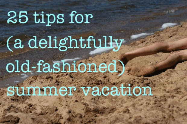 25 tips for (a delightfully old-fashioned) summer vacation.   Clean