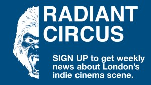 RADIANT CIRCUS is creating an alternative cinema guide for London. Find out what's on London's indie cinema screens this week with our regular event listings.
