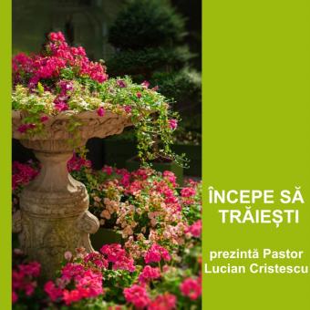 ÎNCEPE SĂ TRĂIEȘTI | Pastor Lucian Cristescu