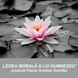 LEGEA MORALA A LUI DUMNEZEU   Pastor Aristide Doroftei