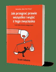 Scott Adams - Jak przegrać prawie wszystko i wyjść z tego zwycięsko