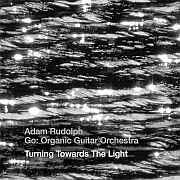 Cuneiform: Adam Rudolph / Go: Organic Guitar Orchestra – Turning Towards The Light / Dieses Wochenende für FIVE