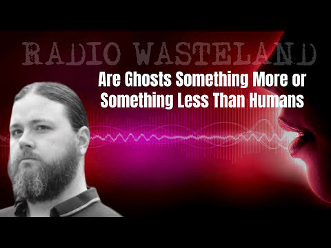 Are Ghosts Something More or Something Less Than Humans: Tim Woolworth