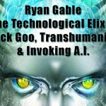 Ryan Gable The Technological Elixir Black Goo, Transhumanism & Invoking AI
