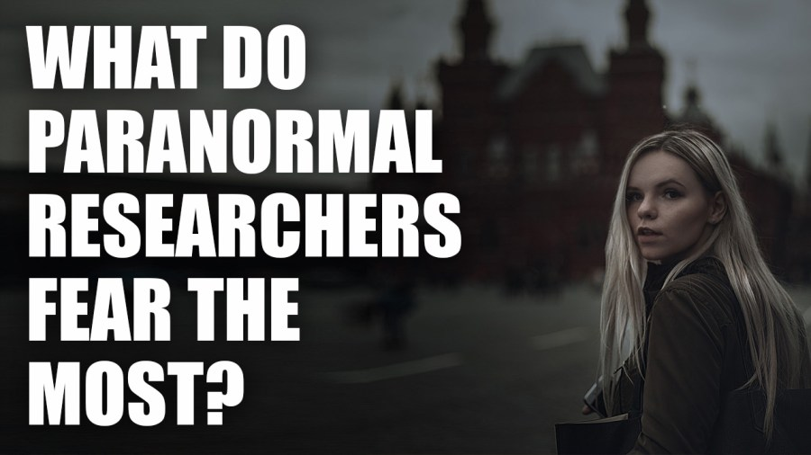 What Do Paranormal Researchers Fear The Most?