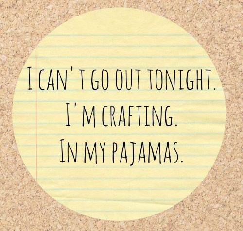 I Can't Go Out Tonight. I'm Crafting.
