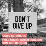 Como superar o fracasso e obter sucesso com seu negócio