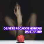 Os Sete Pecados Mortais da Startup