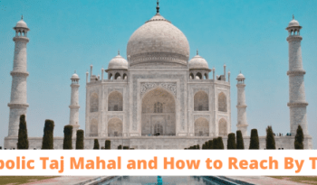 Symbolic Taj Mahal and How to Reach By Train