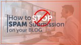 How to STOP Spam Submission on Your Blog